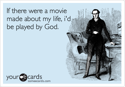 If there were a movie made about my life, i'd be played by God.