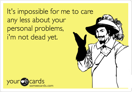 It's impossible for me to care any less about your personal problems, i'm not dead yet.