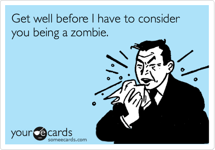 Get well before I have to consider you being a zombie.
