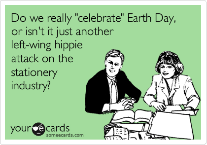 "Do we really ""celebrate"" Earth Day, or isn't it just another  left-wing hippie  attack on the  stationery industry?"