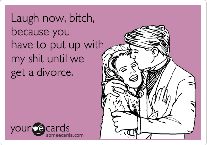 Laugh now, bitch, because you have to put up with my shit until we get a divorce.