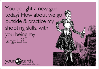 You bought a new gun today? How about we go outside & practice my shooting skills, with you being my target...??...