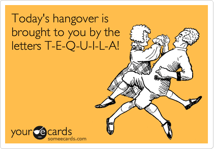 Today's hangover is brought to you by the letters T-E-Q-U-I-L-A!