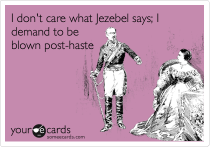 I don't care what Jezebel says; I demand to be blown post-haste