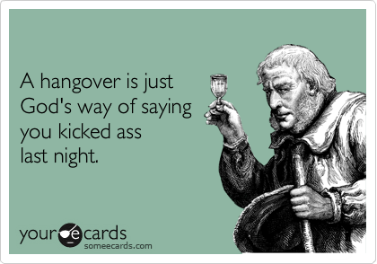 A hangover is just  God's way of saying  you kicked ass  last night.