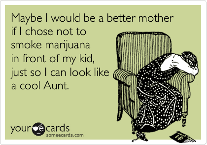Maybe I would be a better mother if I chose not to smoke marijuana in front of my kid, just so I can look like a cool Aunt.
