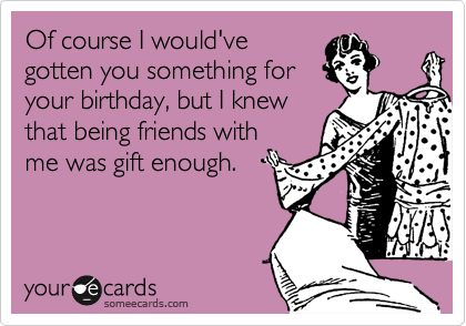 Of course I would've gotten you something for your birthday, but I knew that being friends with me was gift enough.