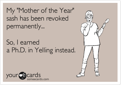 """My """"Mother of the Year"""" sash has been revoked permanently...  So, I earned a Ph.D. in Yelling instead."""
