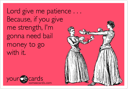 Lord give me patience . . .  Because, if you give  me strength, I'm  gonna need bail  money to go  with it.