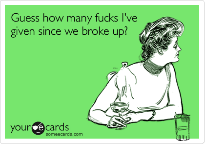 Guess how many fucks I've given since we broke up?