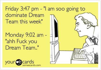 """Friday 3:47 pm - """"I am soo going to dominate Dream Team this week""""  Monday 9:02 am -  """"ahh Fuck you Dream Team.."""""""