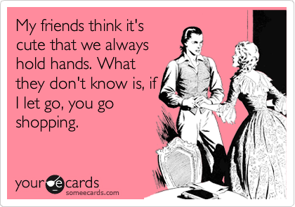 My friends think it's cute that we always hold hands. What they don't know is, if I let go, you go shopping.