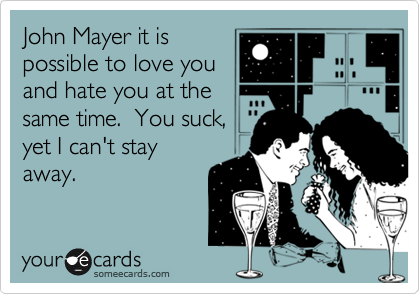 John Mayer it is possible to love you and hate you at the same time.  You suck, yet I can't stay away.
