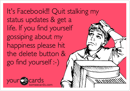 It's Facebook!!! Quit stalking my status updates & get a life. If you find yourself gossiping about my happiness please hit the delete button & go find yourself :-%29