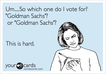 """Um.....So which one do I vote for? """"Goldman Sachs""""?  or """"Goldman Sachs""""?    This is hard."""