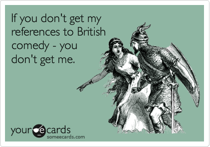 If you don't get my references to British comedy - you don't get me.