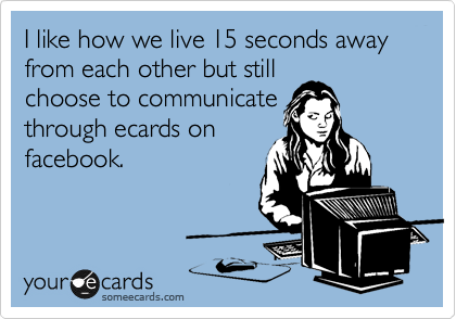 I like how we live 15 seconds away from each other but still choose to communicate  through ecards on facebook.