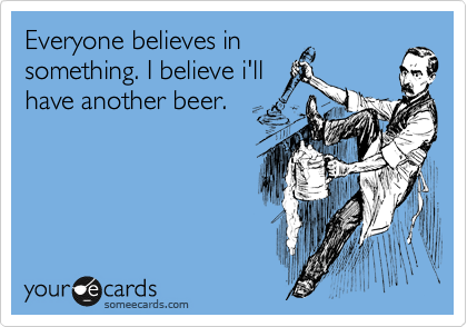 Everyone believes in something. I believe i'll have another beer.