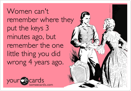Women can't remember where they put the keys 3 minutes ago, but remember the one little thing you did wrong 4 years ago.