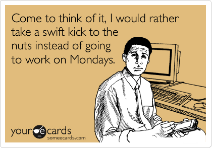 Come to think of it, I would rather take a swift kick to the nuts instead of going  to work on Mondays.