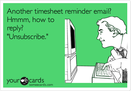 """Another timesheet reminder email? Hmmm, how to reply? """"Unsubscribe."""""""