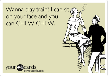 Wanna play train? I can sit on your face and you can CHEW CHEW.