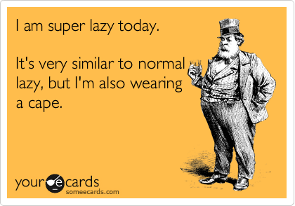 I am super lazy today.   It's very similar to normal  lazy, but I'm also wearing  a cape.