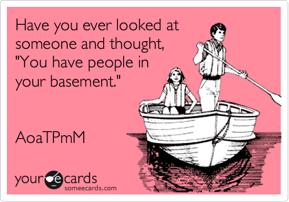 """Have you ever looked at someone and thought, """"You have people in your basement.""""   AoaTPmM"""