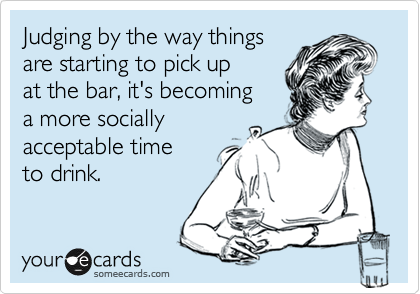 Judging by the way things are starting to pick up at the bar, it's becoming a more socially acceptable time  to drink.