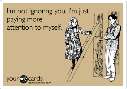 I'm not ignoring you, i'm just paying more attention to myself.