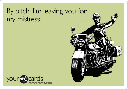 By bitch! I'm leaving you for my mistress.