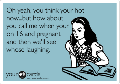 Oh yeah, you think your hot now...but how about you call me when your on 16 and pregnant and then we'll see whose laughing.