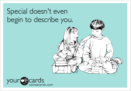 Special doesn't even  begin to describe you.