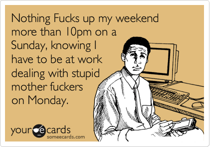 Nothing Fucks up my weekend more than 10pm on a Sunday, knowing I have to be at work dealing with stupid mother fuckers on Monday.