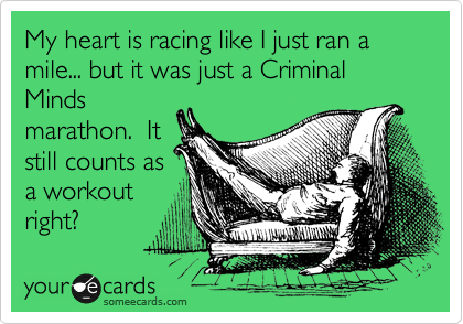 My heart is racing like I just ran a mile... but it was just a Criminal Minds marathon.  It still counts as a workout right?