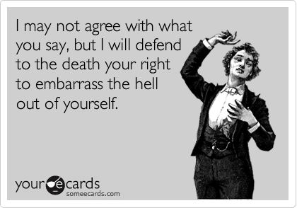 I may not agree with what you say, but I will defend to the death your right to embarrass the hell out of yourself.