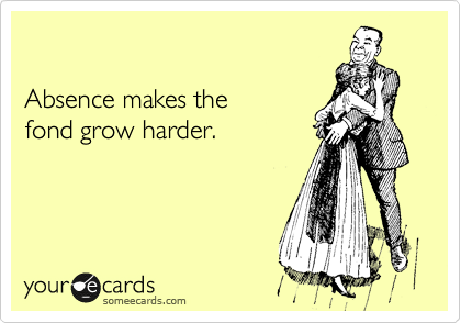 Absence makes the  fond grow harder.