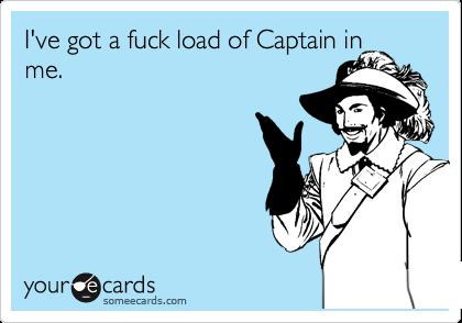 I've got a fuck load of Captain in me.