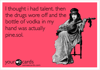 I thought i had talent. then the drugs wore off and the bottle of vodka in my hand was actually pine.sol.