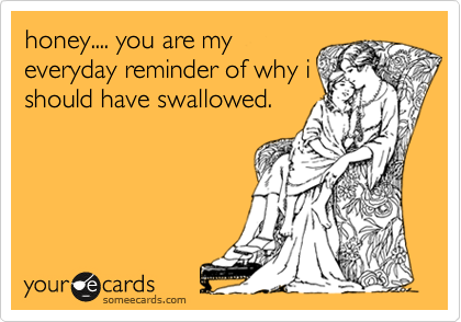 honey.... you are my everyday reminder of why i should have swallowed.