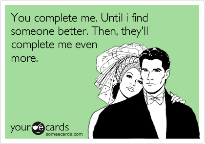You complete me. Until i find someone better. Then, they'll complete me even more.
