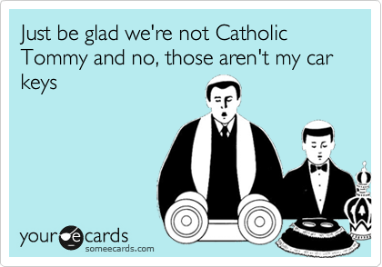 Just be glad we're not Catholic Tommy and no, those aren't my car keys