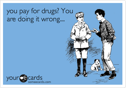 you pay for drugs? You are doing it wrong....