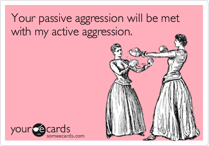 Your passive aggression will be met with my active aggression.