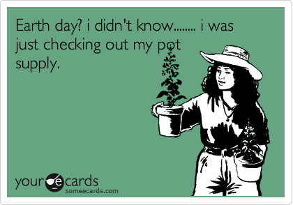 Earth day? i didn't know........ i was just checking out my pot supply.