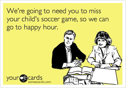 We're going to need you to miss your child's soccer game, so we can go to happy hour.