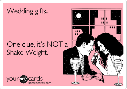 Wedding gifts...    One clue, it's NOT a Shake Weight.