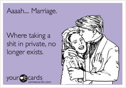 Aaaah.... Marriage.   Where taking a shit in private, no longer exists.