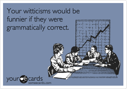 Your witticisms would be funnier if they were grammatically correct.