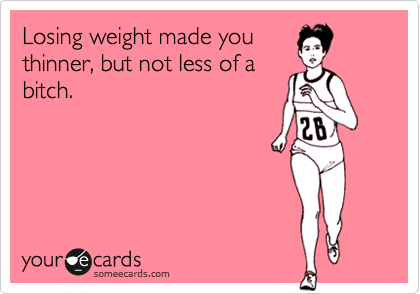 Losing weight made you thinner, but not less of a bitch.